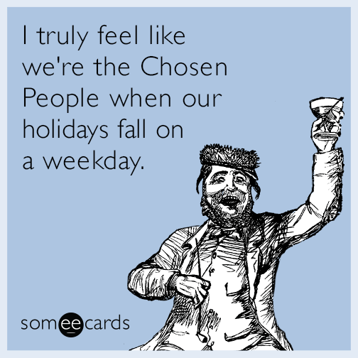 I truly feel like we're the Chosen People when our holidays fall on a weekday.