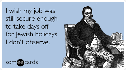 I wish my job was still secure enough to take days off for Jewish holidays I don't observe