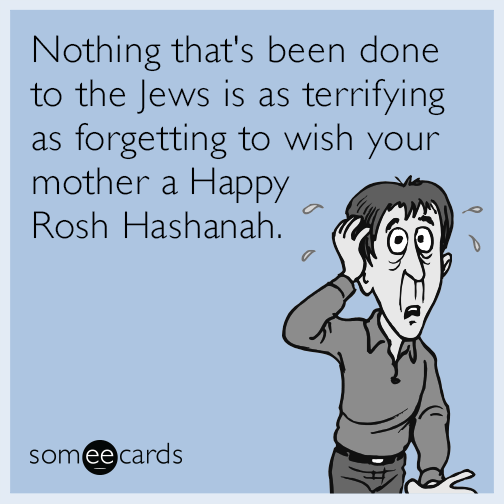 Nothing that's been done to the Jews is as terrifying as forgetting to wish your mother a Happy Rosh Hashanah.