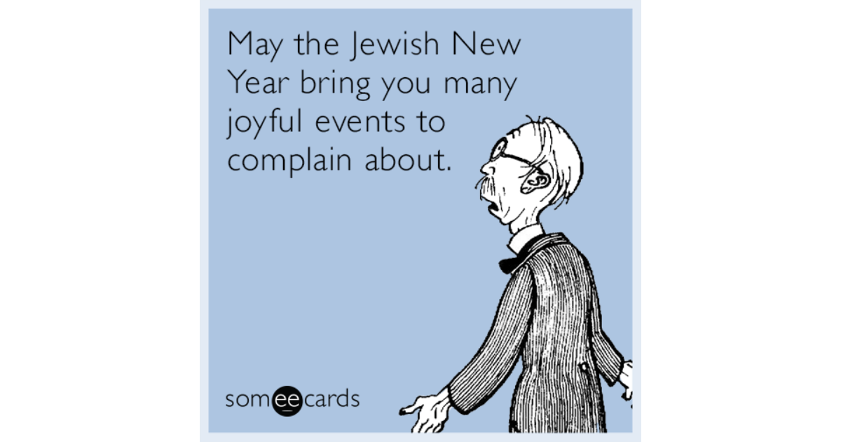 May The Jewish New Year Bring You Many Joyful Events To Complain About
