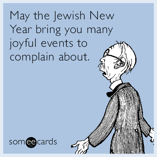 May the Jewish New Year bring you many joyful events to complain about.
