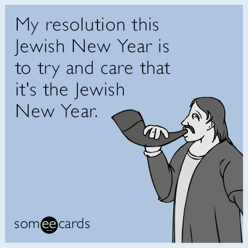 My resolution this Jewish New Year is to try and care that it's the Jewish New Year