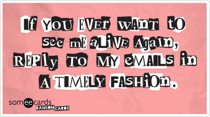 someecards.com - If you ever want to see me alive again reply to my emails in a timely fashion.