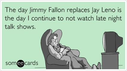 The day Jimmy Fallon replaces Jay Leno is the day I continue to not watch late night talk shows.