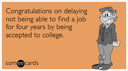 Congratulations on delaying not being able to find a job for four years by being accepted to college.