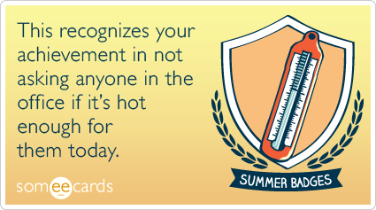 Summer Badge: This recognizes your achievement in not asking anyone in the office if it's hot enough for them today.