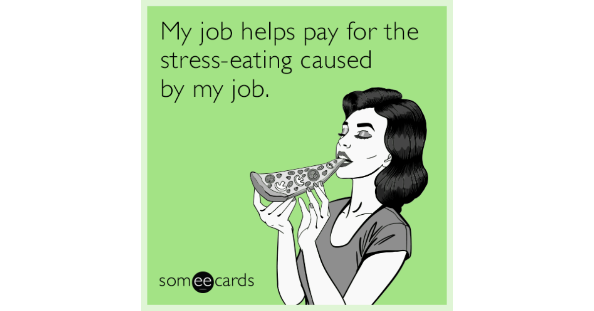 Funny Work Stress Meme : My job helps pay for the stress eating caused by