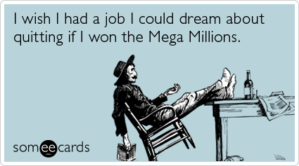 I wish I had a job I could dream about quitting if I won the Mega Millions