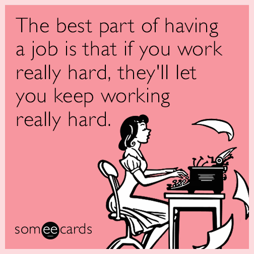 The best part of having a job is that if you work really hard, they'll let you keep working really hard.