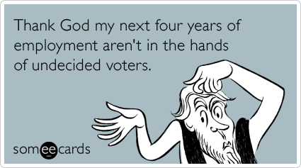 Thank God my next four years of employment aren't in the hands of undecided voters.