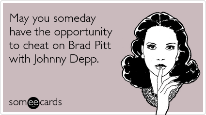 May you someday have the opportunity to cheat on Brad Pitt with Johnny Depp