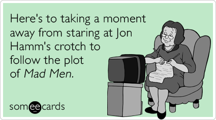 someecards.com - Here's to taking a moment away from staring at Jon Hamm's crotch to follow the plot of Mad Men.