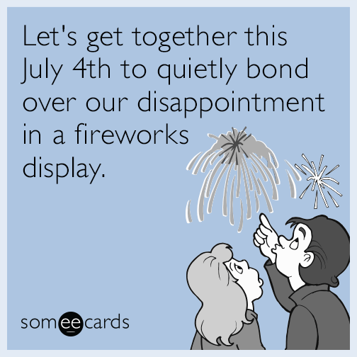 Let's get together this July 4th to quietly bond over our disappointment in a fireworks display.