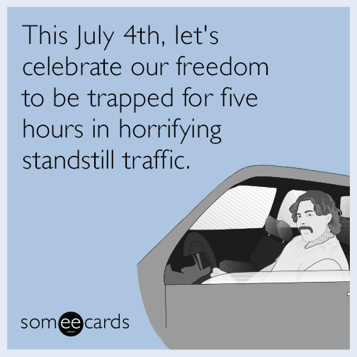 This July 4th, let's celebrate our freedom to be trapped for five hours in horrifying standstill traffic