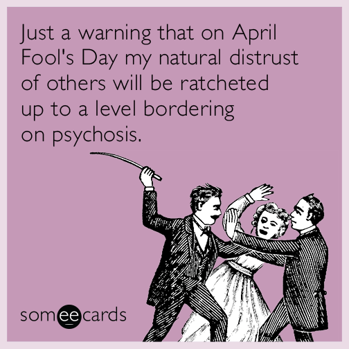 Just a warning that on April Fool's Day my natural distrust of others will be ratcheted up to a level bordering on psychosis