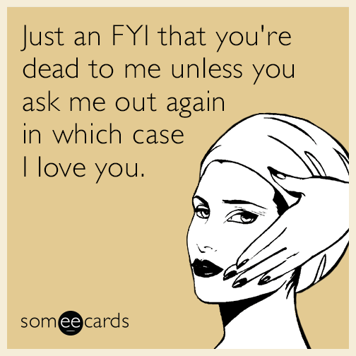 Just an FYI that you're dead to me unless you ask me out again in which case I love you