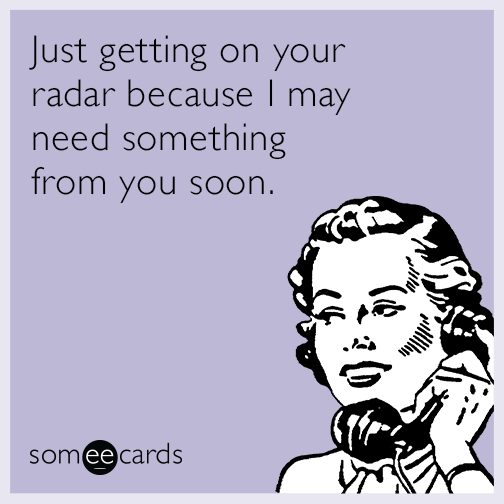 Just getting on your radar because I may need something from you soon