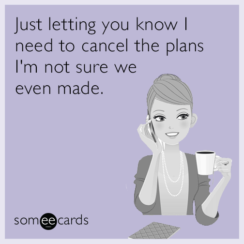 Just letting you know I need to cancel the plans I'm not sure we even made.