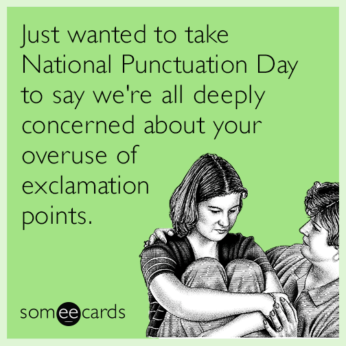 Just wanted to take National Punctuation Day to say we're all deeply concerned about your overuse of exclamation points.