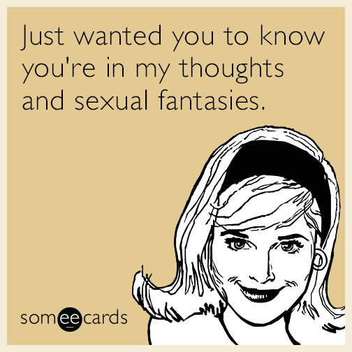 Just wanted you to know you're in my thoughts and sexual fantasies.