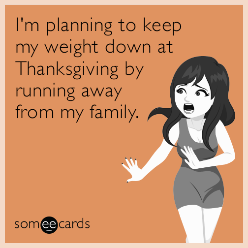I'm planning to keep my weight down at Thanksgiving by running away from my family.