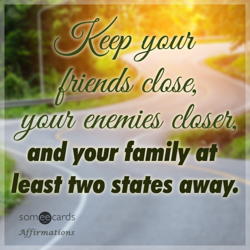 Keep your friends close, your enemies closer, and your family at least two states away.