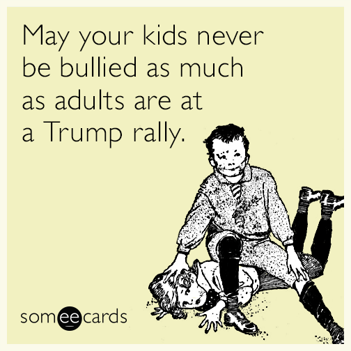 May your kids never be bullied as much as adults are at a Trump rally.