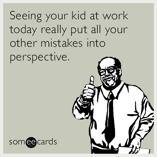 Seeing your kid at work today really put all your other mistakes into perspective.