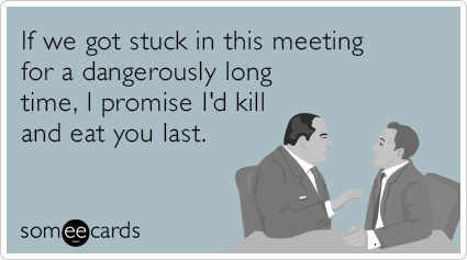 If we got stuck in this meeting for a dangerously long time, I promise I'd kill and eat you last.
