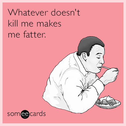 Whatever doesn't kill me makes me fatter.