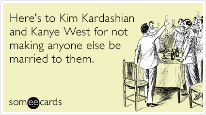 Here's to Kim Kardashian and Kanye West for not making anyone else be married to them.