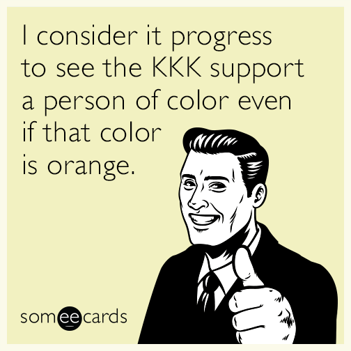 I consider it progress to see the KKK support a person of color even if that color is orange.