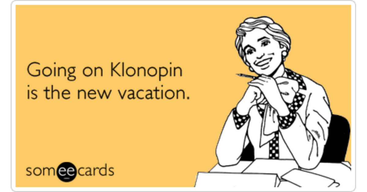 Klonopin Anti Anxiety Medication Vacation Work Funny Ecard
