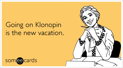 Going on Klonopin is the new vacation.
