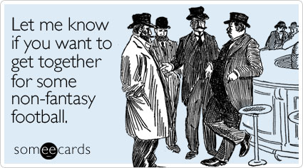 Let me know if you want to get together for some non-fantasy football