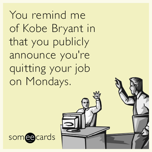 You remind me of Kobe Bryant in that you publicly announce you're quitting your job on Mondays.