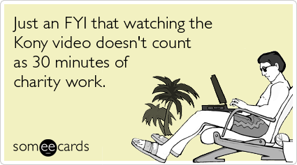 Just an FYI that watching the Kony video doesn't count as 30 minutes of charity work