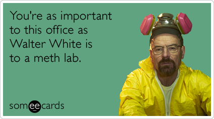 You're as important to this office as Walter White is to a meth lab.