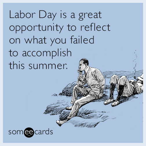 Labor Day Is A Great Opportunity To Reflect On What You Failed To