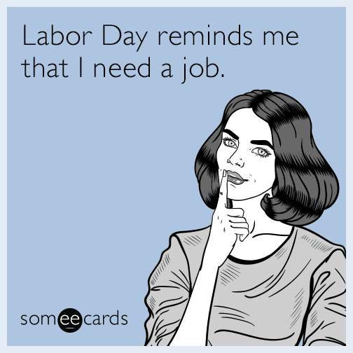 Labor Day reminds me that I need a job.