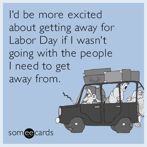 I'd be more excited about getting away for Labor Day if I wasn't going with the people I need to get away from.
