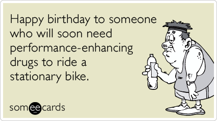 Happy birthday to someone who will soon need performance-enhancing drugs to ride a stationary bike.