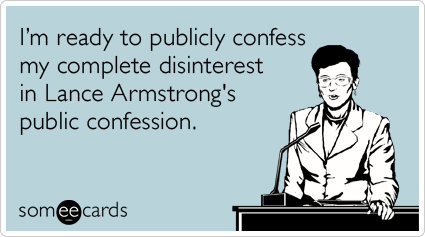I'm ready to publicly confess my complete disinterest in Lance Armstrong's public confession.