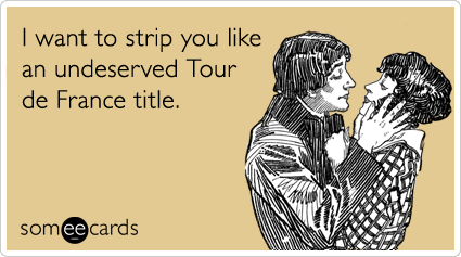 I want to strip you like an undeserved Tour de France title.