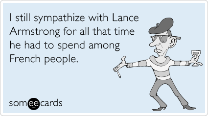 I still sympathize with Lance Armstrong for all that time he had to spend among French people.