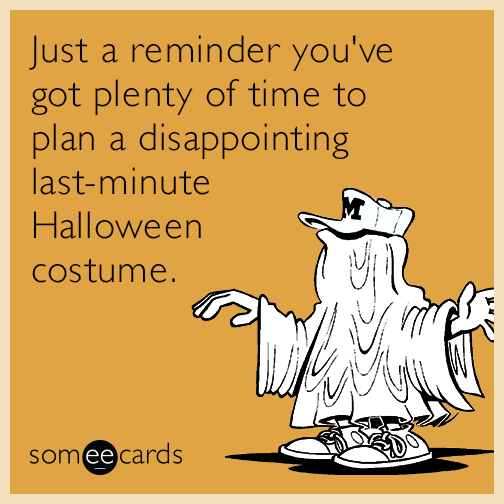 Just a reminder you've got plenty of time to plan a disappointing last-minute Halloween costume.