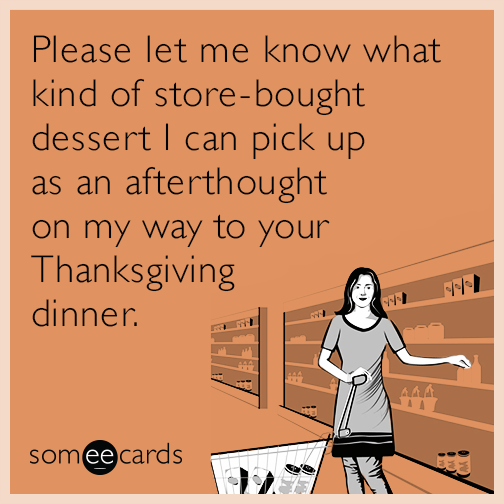Please let me know what kind of store-bought dessert I can pick up as an afterthought on my way to your Thanksgiving dinner.