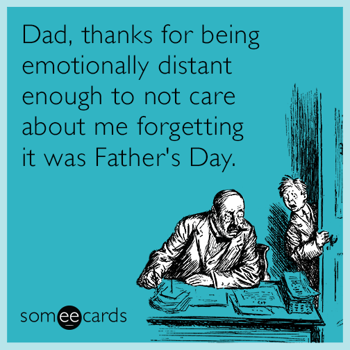Dad, thanks for being emotionally distant enough to not care about me forgetting it was Father's Day.