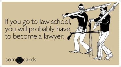 If you go to law school, you will probably have to become a lawyer
