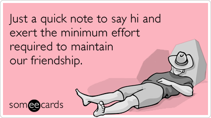 Just a quick note to say hi and exert the minimum effort required to maintain our friendship.